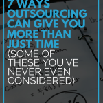 7 Ways Outsourcing Can Give You More Than Just Time