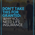 Don't Take This for Granted: Why You Need Life Insurance