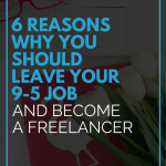 6 Reasons Why You Should Leave Your 9-5 Job and Become a Freelancer
