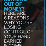 Running Out Of Money? Here Are 6 Reasons Why You're Losing Control Of Your Hard Earned Income