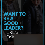 Want to be a Good Leader? Here's How