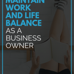 How To Maintain Work and Life Balance as a Business Owner