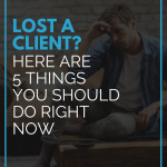 Lost a Client? Here are 5 Things You Should Do Right Now