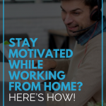Stay Motivated While Working From Home? Here's How!