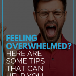 Feeling Overwhelmed? Here Are Some Tips That Can Help You