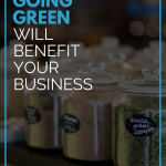 Why Going Green Will Benefit Your Business